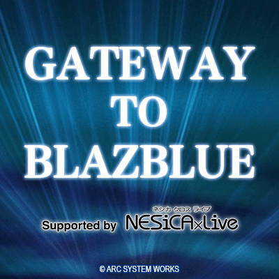 GATEWAY TO BLAZBLUE Supported by NESiCAxLive